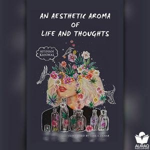 An Aesthetic Aroma of Life And Thoughts by Afshan Kanwal
